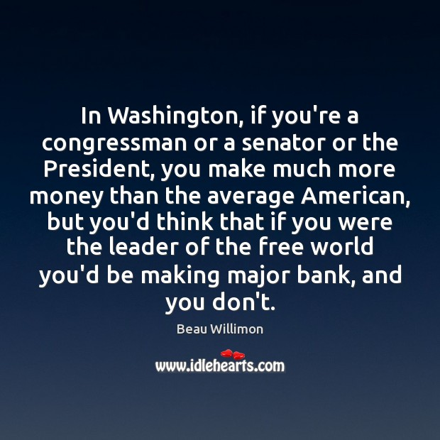 Image, In Washington, if you're a congressman or a senator or the President,