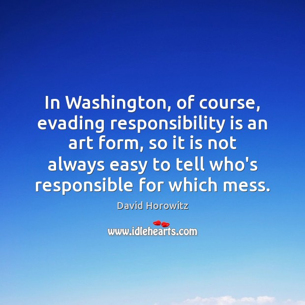 In Washington, of course, evading responsibility is an art form, so it Responsibility Quotes Image