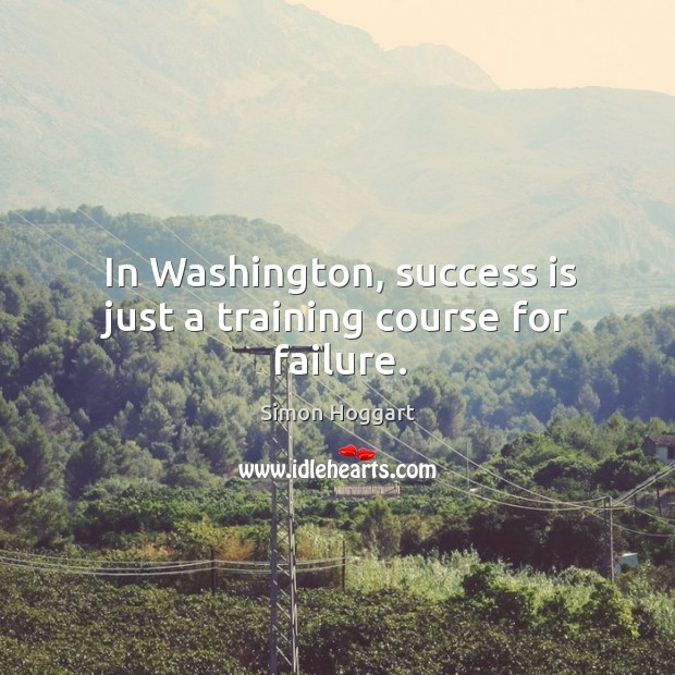 In washington, success is just a training course for failure. Simon Hoggart Picture Quote