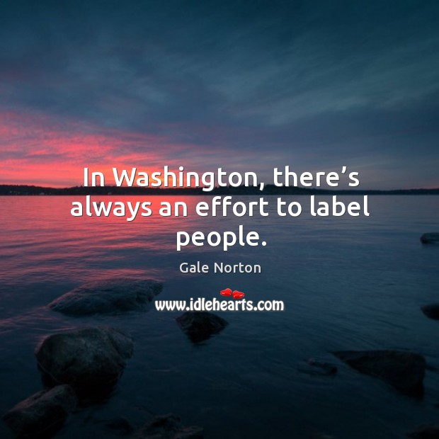 In washington, there's always an effort to label people. Gale Norton Picture Quote
