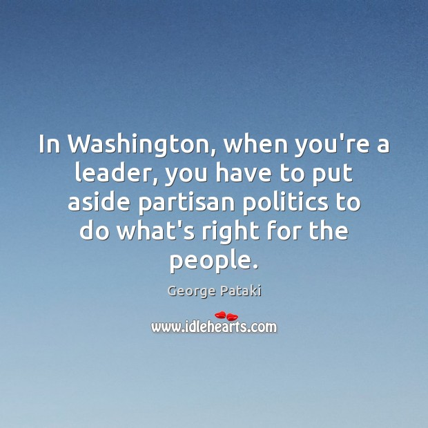 In Washington, when you're a leader, you have to put aside partisan George Pataki Picture Quote