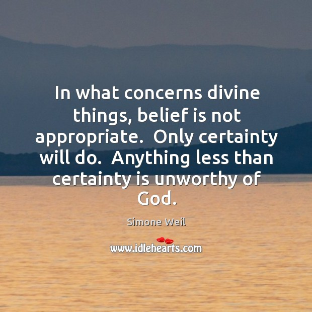 In what concerns divine things, belief is not appropriate.  Only certainty will Belief Quotes Image