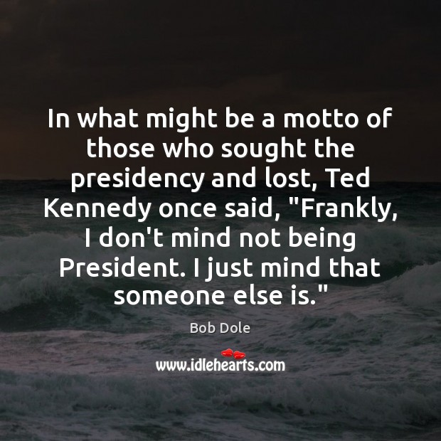 In what might be a motto of those who sought the presidency Image