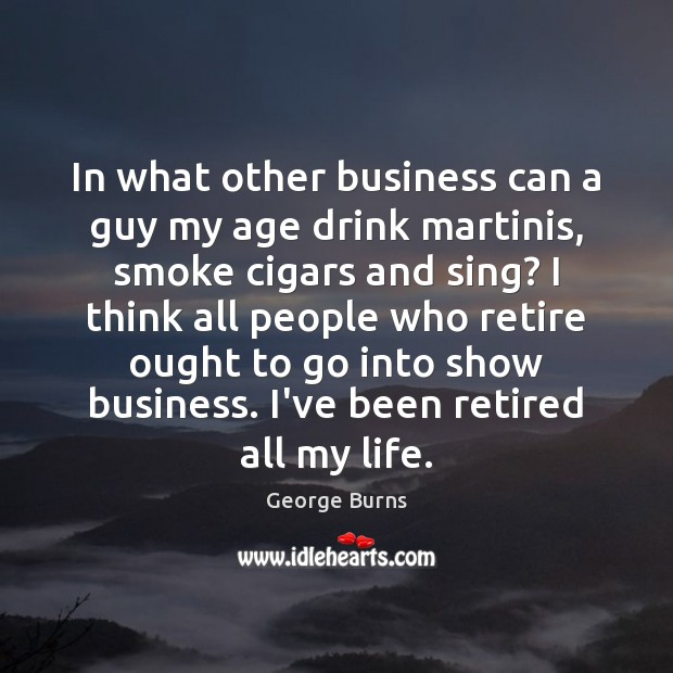 Image about In what other business can a guy my age drink martinis, smoke