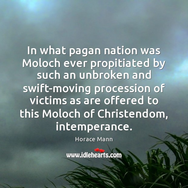 In what pagan nation was Moloch ever propitiated by such an unbroken Horace Mann Picture Quote