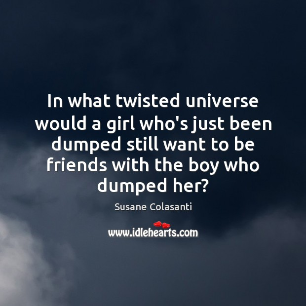 Susane Colasanti Picture Quote image saying: In what twisted universe would a girl who's just been dumped still