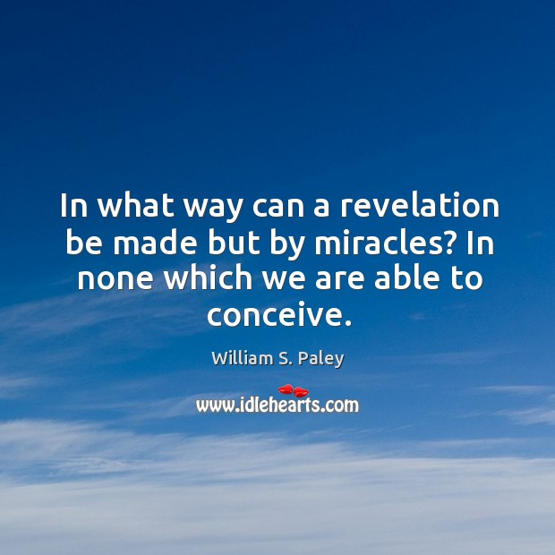 In what way can a revelation be made but by miracles? in none which we are able to conceive. Image