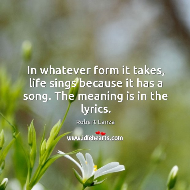 In whatever form it takes, life sings because it has a song. The meaning is in the lyrics. Robert Lanza Picture Quote