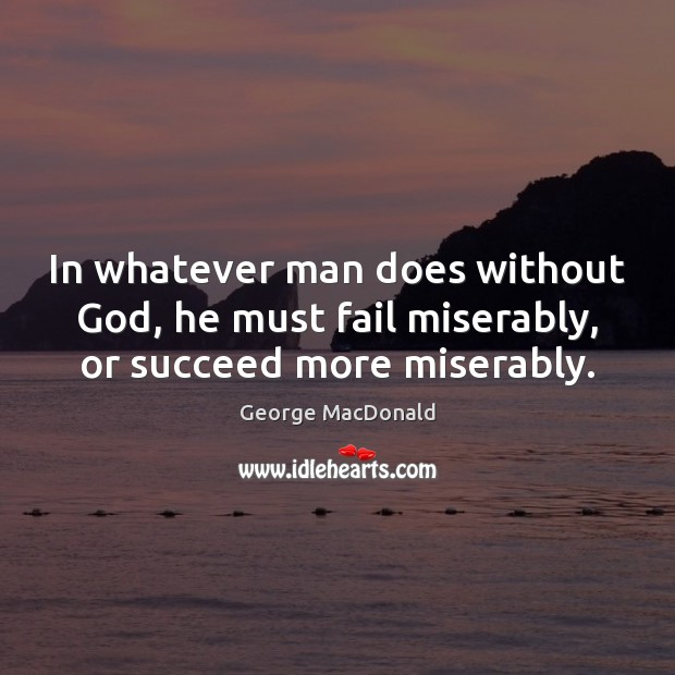 Image, In whatever man does without God, he must fail miserably, or succeed more miserably.