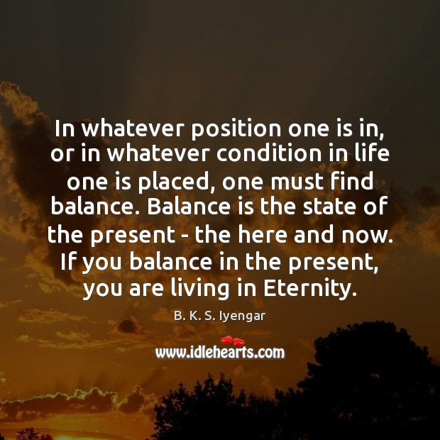 In whatever position one is in, or in whatever condition in life B. K. S. Iyengar Picture Quote