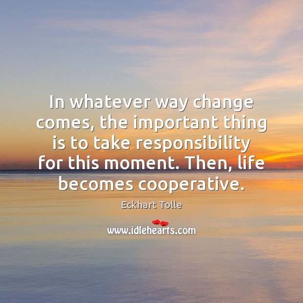 In whatever way change comes, the important thing is to take responsibility Image