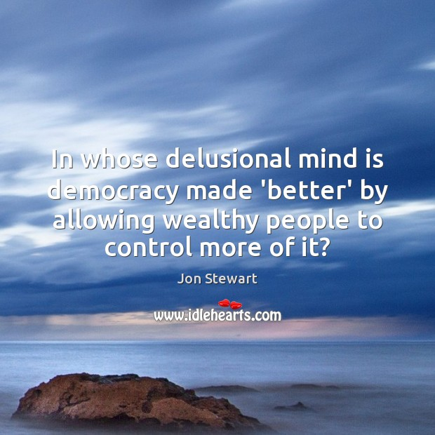 In whose delusional mind is democracy made 'better' by allowing wealthy people Image