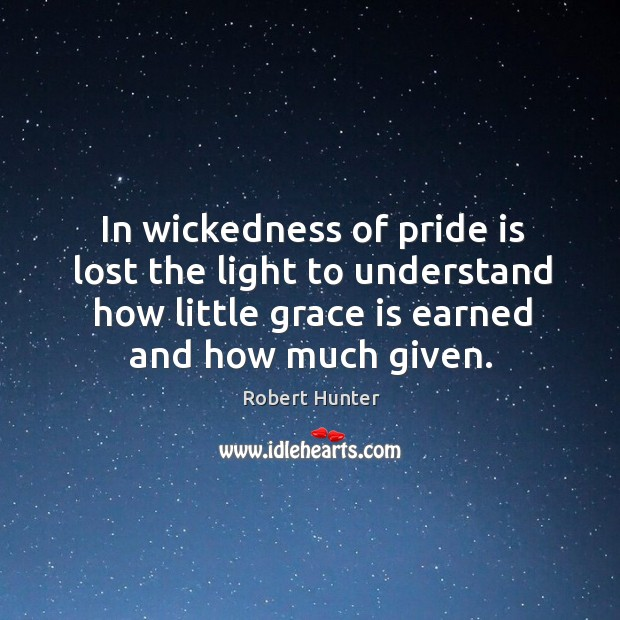 In wickedness of pride is lost the light to understand how little grace is earned and how much given. Image