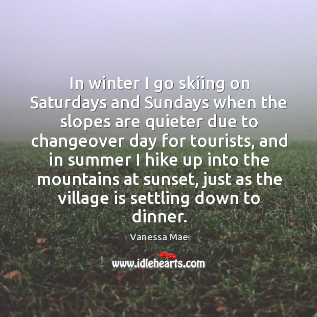 In winter I go skiing on saturdays and sundays when the slopes are quieter due to changeover day for tourists Image