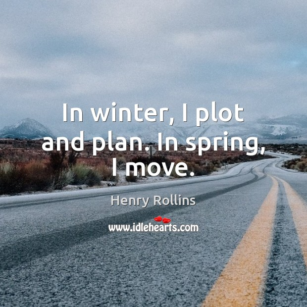 In winter, I plot and plan. In spring, I move. Image