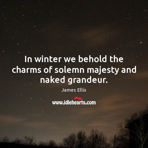 In winter we behold the charms of solemn majesty and naked grandeur. James Ellis Picture Quote