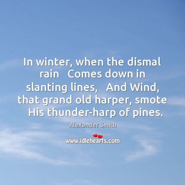 In winter, when the dismal rain   Comes down in slanting lines,   And Alexander Smith Picture Quote