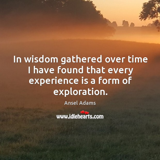 In wisdom gathered over time I have found that every experience is a form of exploration. Image