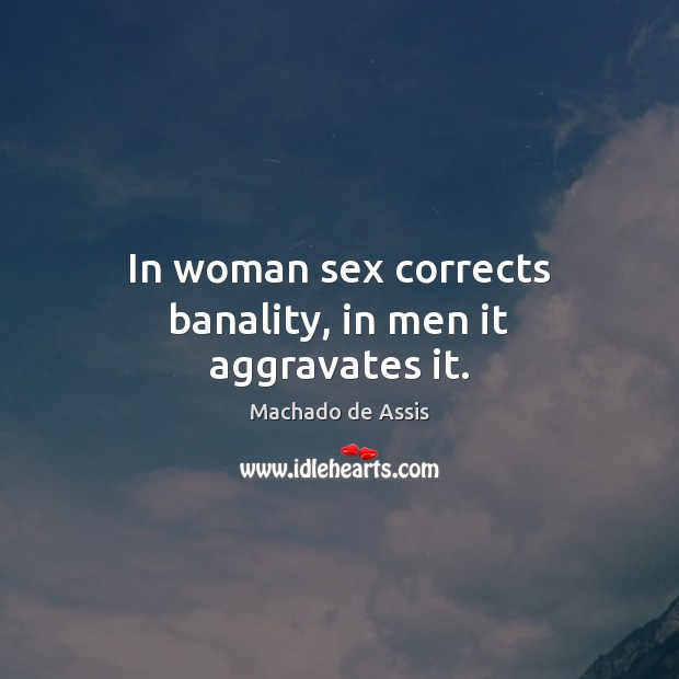 In woman sex corrects banality, in men it aggravates it. Image