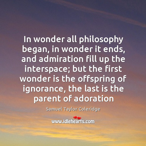 In wonder all philosophy began, in wonder it ends, and admiration fill up the interspace Image