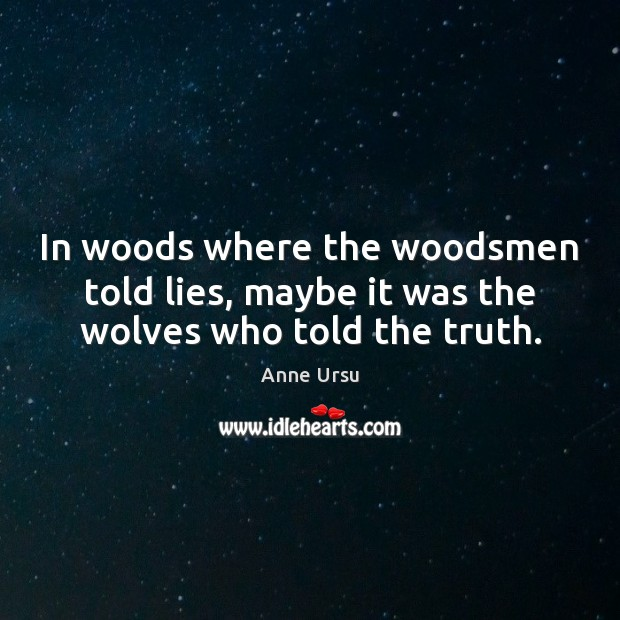 In woods where the woodsmen told lies, maybe it was the wolves who told the truth. Image