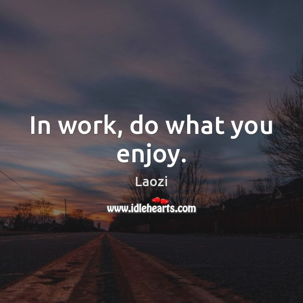 In work, do what you enjoy. Laozi Picture Quote