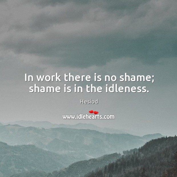 In work there is no shame; shame is in the idleness. Image