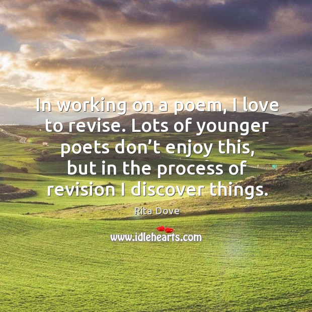 In working on a poem, I love to revise. Lots of younger poets don't enjoy this Rita Dove Picture Quote