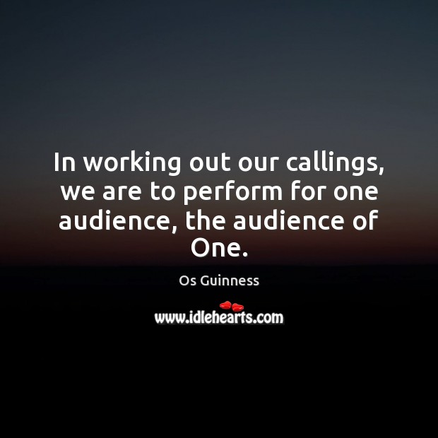 Image, In working out our callings, we are to perform for one audience, the audience of One.