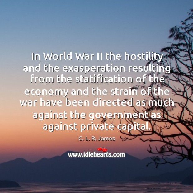 In world war ii the hostility and the exasperation resulting from the statification C. L. R. James Picture Quote