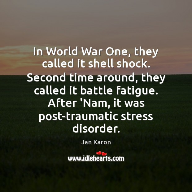 In World War One, they called it shell shock. Second time around, Jan Karon Picture Quote