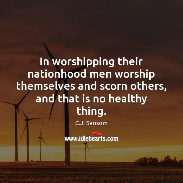 In worshipping their nationhood men worship themselves and scorn others, and that C.J. Sansom Picture Quote