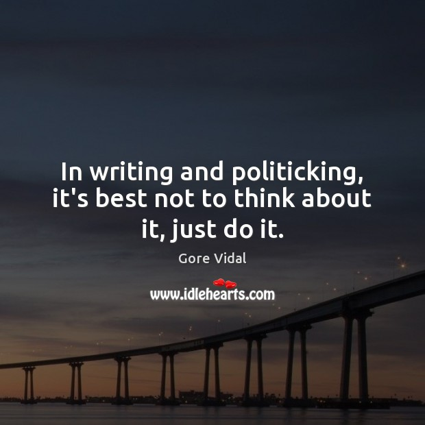 In writing and politicking, it's best not to think about it, just do it. Gore Vidal Picture Quote