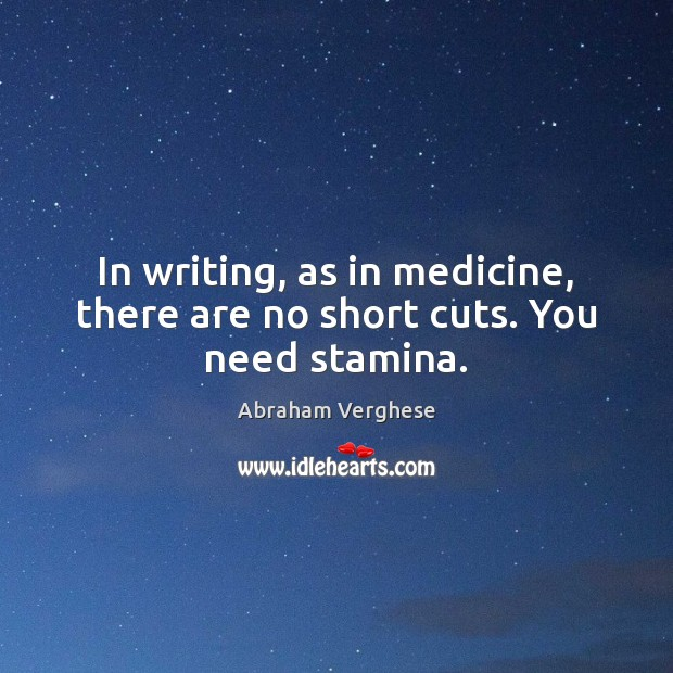 In writing, as in medicine, there are no short cuts. You need stamina. Abraham Verghese Picture Quote
