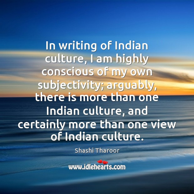In writing of Indian culture, I am highly conscious of my own Image