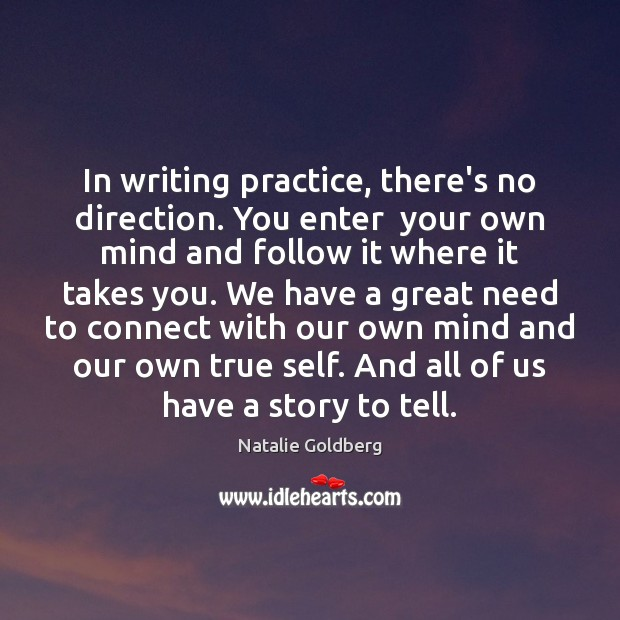 In writing practice, there's no direction. You enter  your own mind and Image