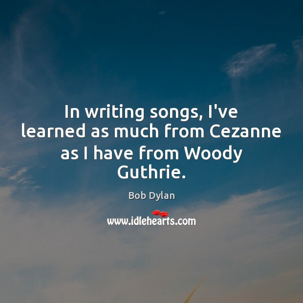 In writing songs, I've learned as much from Cezanne as I have from Woody Guthrie. Image
