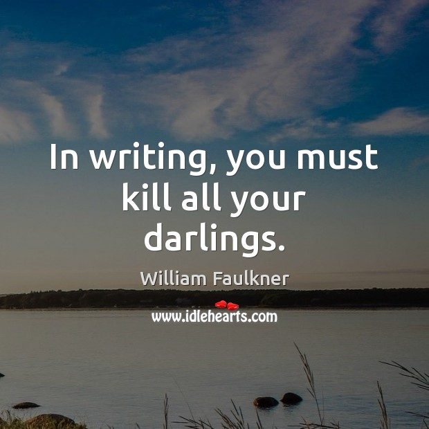 In writing, you must kill all your darlings. Image