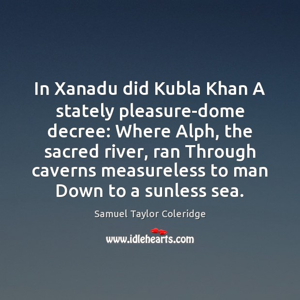 In Xanadu did Kubla Khan A stately pleasure-dome decree: Where Alph, the Samuel Taylor Coleridge Picture Quote