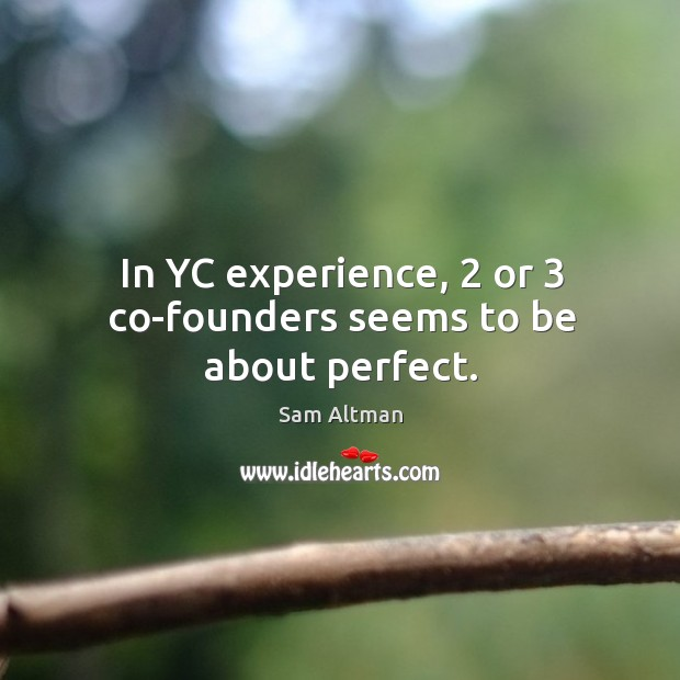 In YC experience, 2 or 3 co-founders seems to be about perfect. Image