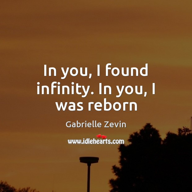 In you, I found infinity. In you, I was reborn Gabrielle Zevin Picture Quote