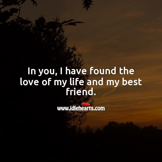 In you, I have found the love of my life and my best friend. Cute Love Quotes Image