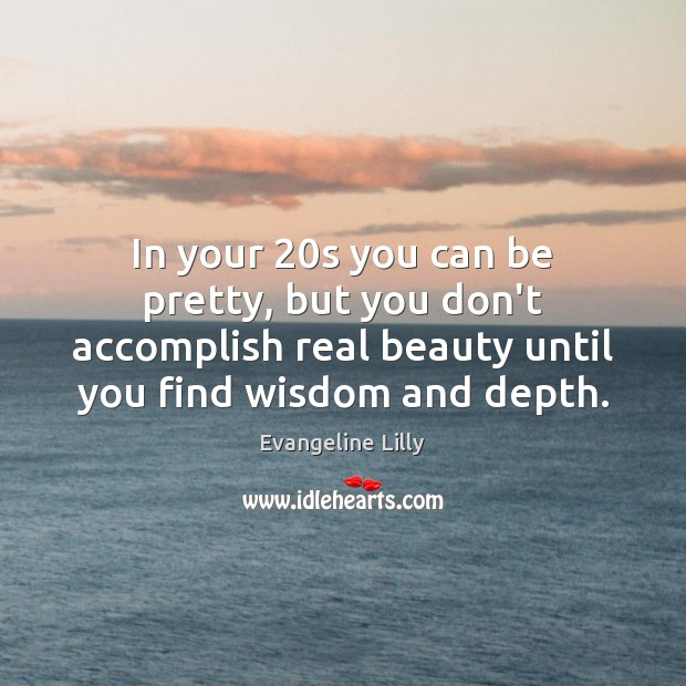 In your 20s you can be pretty, but you don't accomplish real Image