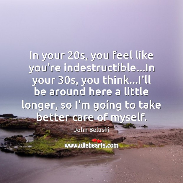 In your 20s, you feel like you're indestructible…In your 30s, you John Belushi Picture Quote