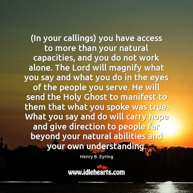 (In your callings) you have access to more than your natural capacities, Henry B. Eyring Picture Quote