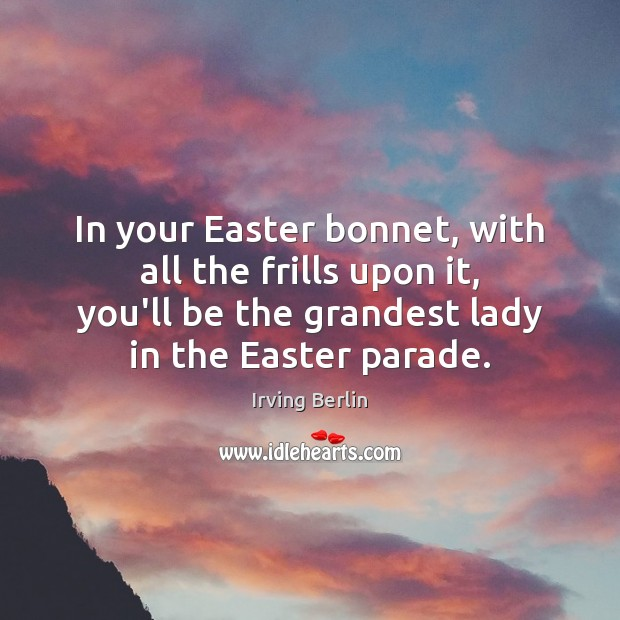In your Easter bonnet, with all the frills upon it, you'll be Irving Berlin Picture Quote