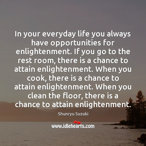 In your everyday life you always have opportunities for enlightenment. If you Image