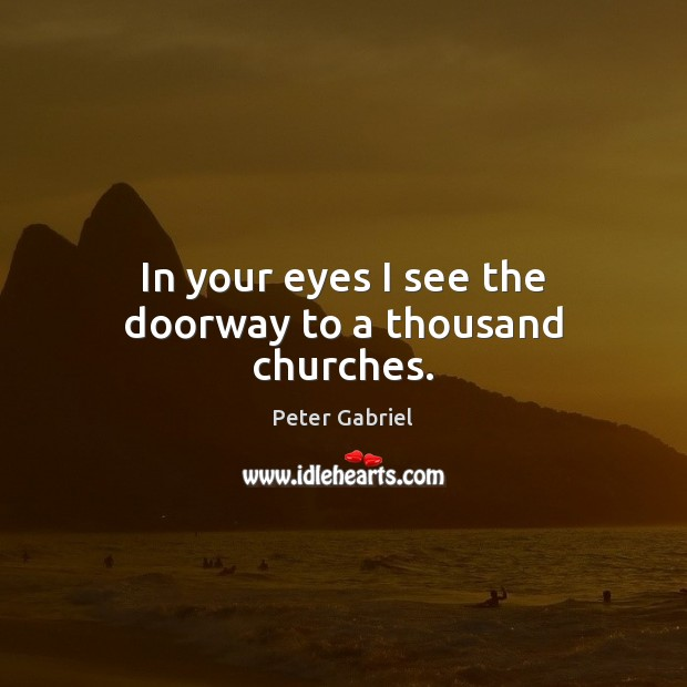 In your eyes I see the doorway to a thousand churches. Image