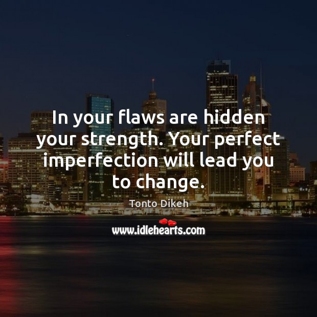 In your flaws are hidden your strength. Your perfect imperfection will lead you to change. Imperfection Quotes Image