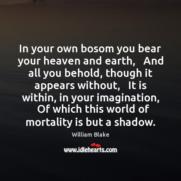 In your own bosom you bear your heaven and earth,   And all William Blake Picture Quote